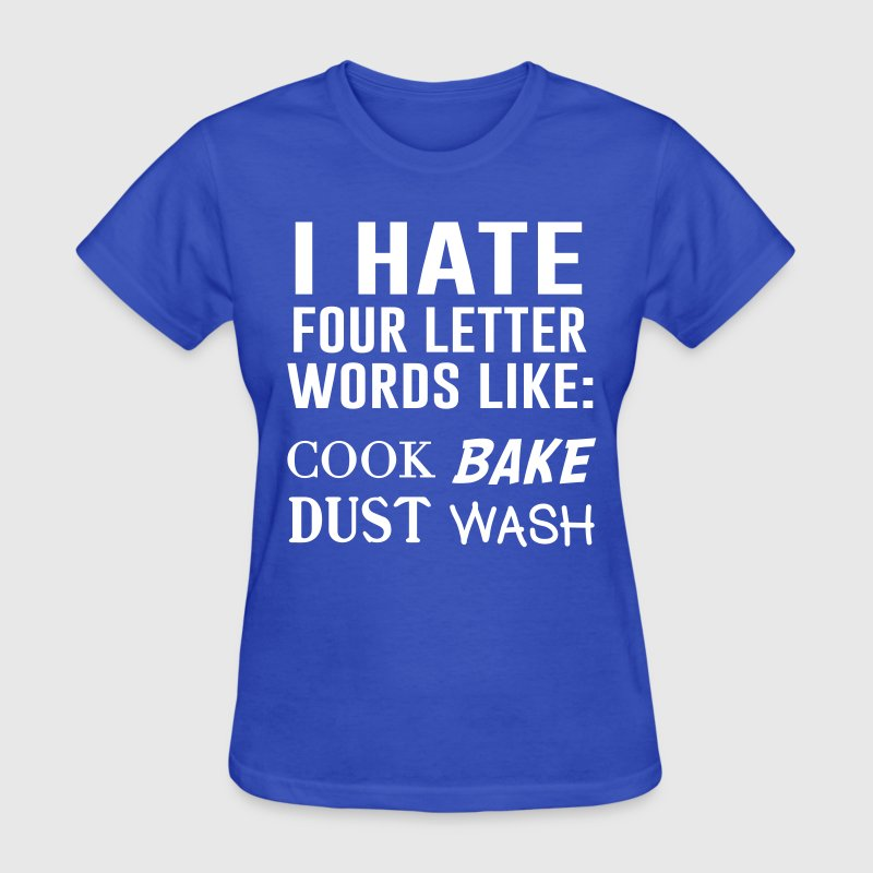 I hate four letter words: cook, bake, dust, wash T-Shirts - Women's T-Shirt