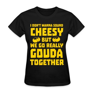 We go really gouda together T-Shirts - Women's T-Shirt