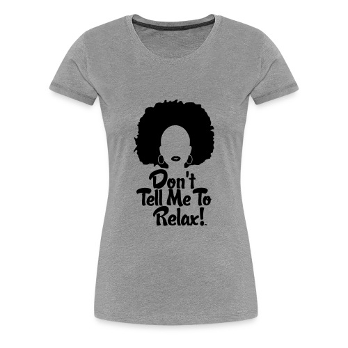 Don't Tell Me to Relax - SS - Women's Premium T-Shirt