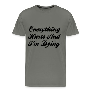 Everything Hurts And I'm Dying - Men's Premium T-Shirt