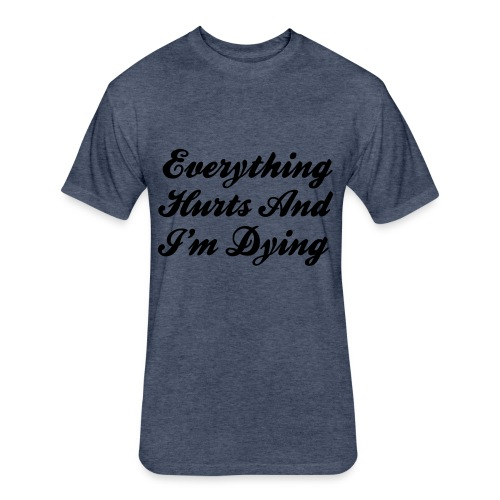 Everything Hurts And I'm Dying - Fitted Cotton/Poly T-Shirt by Next Level