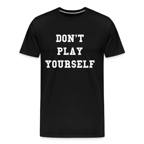 Don't Play Yourself T-Shirt - Men's Premium T-Shirt