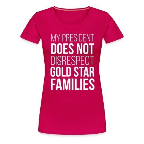 My President Does Not Disrespect Gold Star Families Women's Premium T-Shirt - Women's Premium T-Shirt