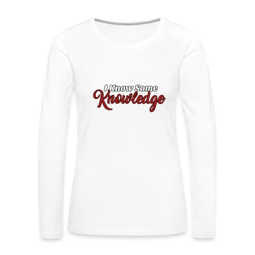 I know some knowledge - Women's Premium Long Sleeve T-Shirt