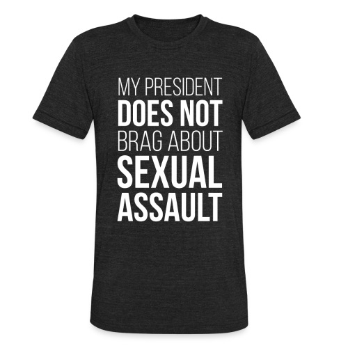 My President Does Not Brag About Sexual Assault Unisex Tri-Blend - Unisex Tri-Blend T-Shirt