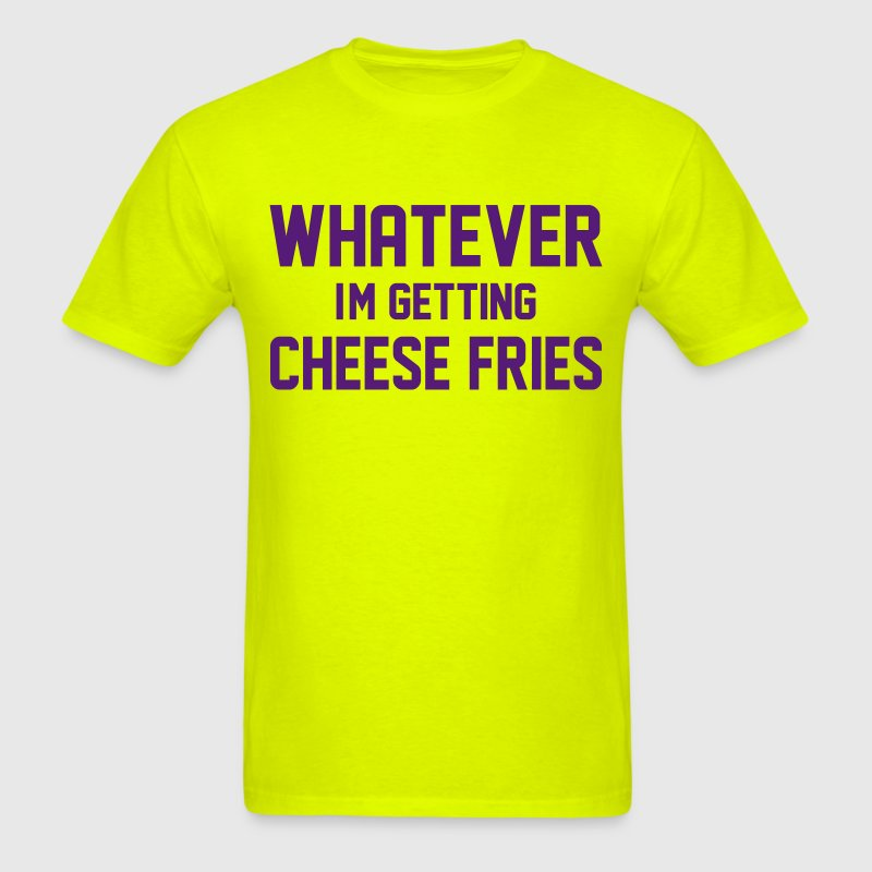 Whatever I'm Getting Cheese Fries T-Shirts - Men's T-Shirt