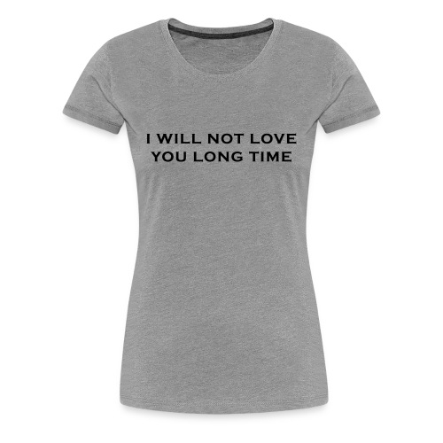 I Will Not Love You Long Time Shirt - Women's Premium T-Shirt