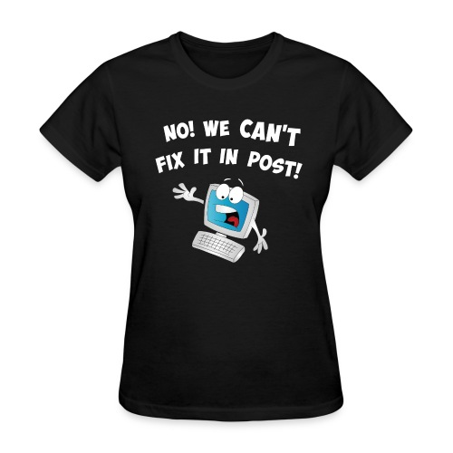 NO! We can't fix it in post. - Women's T-Shirt