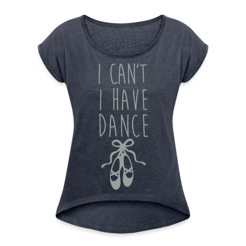 Can't. I have dance.  - Women's Roll Cuff T-Shirt