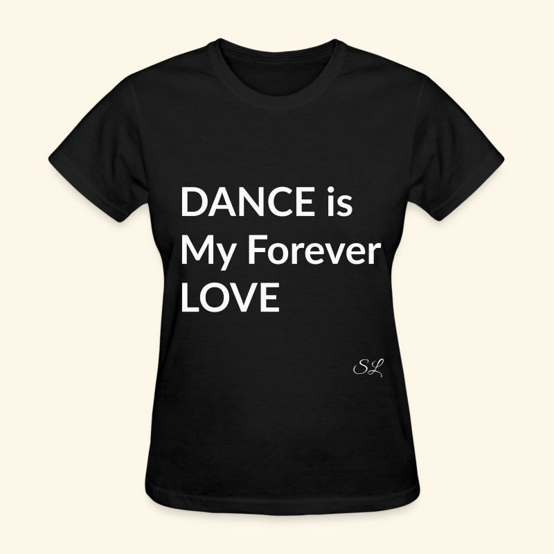 DANCE T-shirt Sayings by Stephanie Lahart. DANCE is My Forever LOVE. - Women's T-Shirt