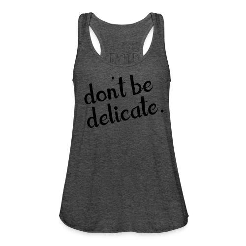 Don't Be Delicate Flowy Tank - Women's Flowy Tank Top by Bella