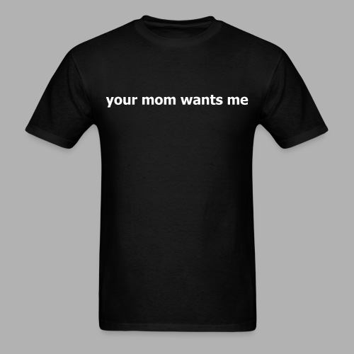 Your Mom Wants Me - Men's T-Shirt