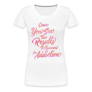Once You See The Results, It Becomes An Addiction Fitness Inspiration - Women's Premium T-Shirt