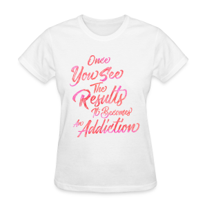Once You See The Results, It Becomes An Addiction Fitness Inspiration - Women's T-Shirt