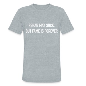 Rehab may suck, but FAME is forever  - Unisex Tri-Blend T-Shirt by American Apparel