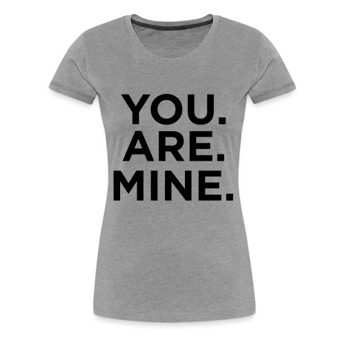 You.Are.Mine Womans Tee | Heather Gray - Women's Premium T-Shirt