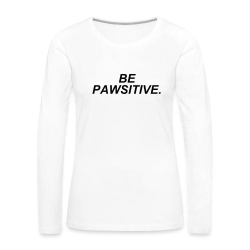 Be Pawsitive! (Shirt) - Women's Premium Long Sleeve T-Shirt