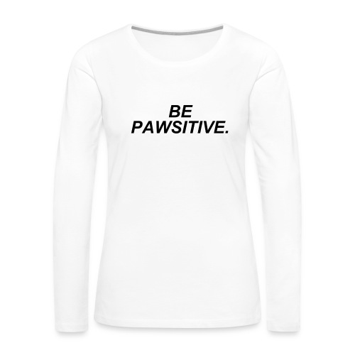Be Pawsitive! (Shirt) - Women's Premium Long Sleeve T-Shirt