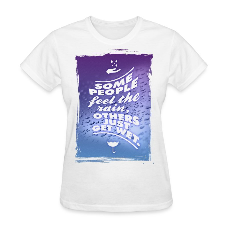 Some people feel the rain, others just get wet. - Women's T-Shirt