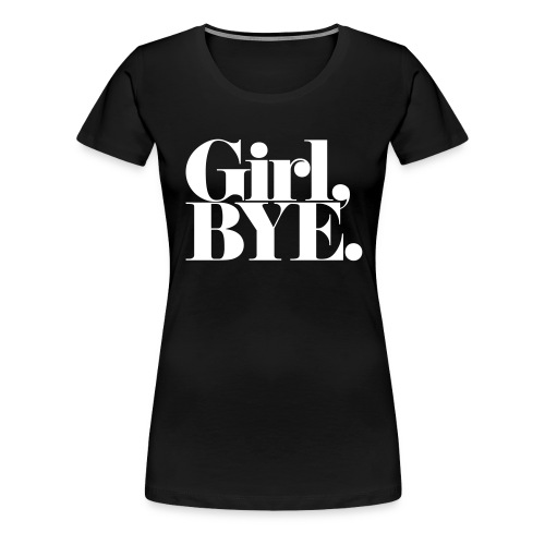 Girl Bye - Women's Premium T-Shirt