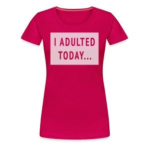 I ADULTED TODAY... women's tee - Women's Premium T-Shirt