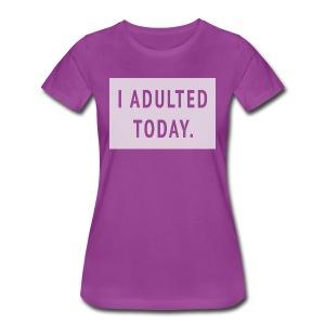 I ADULTED TODAY. women's tee - Women's Premium T-Shirt