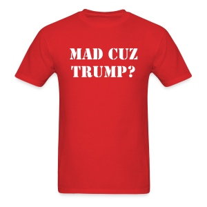 MAD CUZ TRUMP? - Men's T-Shirt
