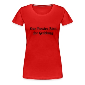 Our Pussies Ain't for Grabbing - Women's Premium T-Shirt
