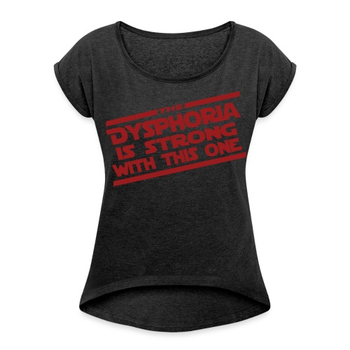 The Dysphoria is Strong - Women's Rolled-Sleeve T-Shirt - Women's Roll Cuff T-Shirt