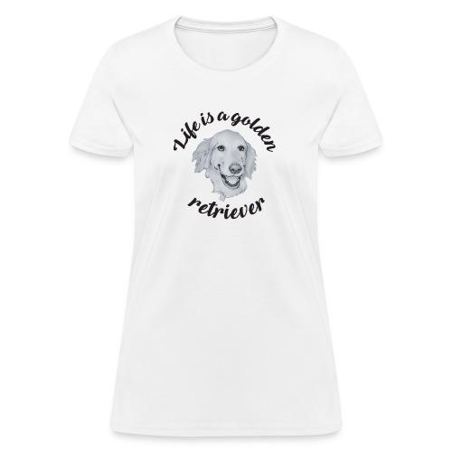 Life is a Gold Retriever - Women's T-Shirt