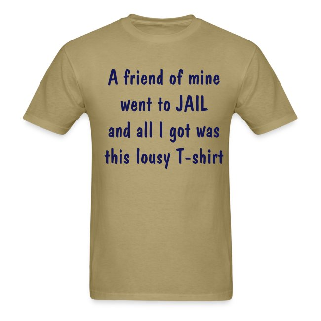 A friend of mine went to JAIL and all I got was this lousy T-shirt