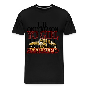 The only reason Yo Girl faithful Because i'm Married - Men's Premium T-Shirt