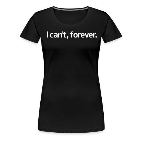 i can't, forever T-shirt - Women's Premium T-Shirt