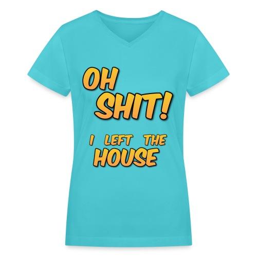 Oh S*** I Left The House - Women's V-Neck T-Shirt