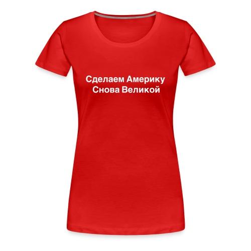 Сделаем Америку Снова Великой - Women's Premium T-Shirt