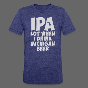 IPA lot when I drink Michigan Beer - Unisex Tri-Blend T-Shirt by American Apparel