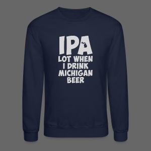 IPA lot when I drink Michigan Beer - Crewneck Sweatshirt