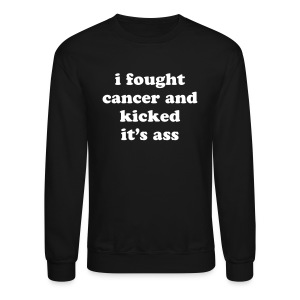 Cancer Quote - I Fought Cancer and Kicked It's Ass - Crewneck Sweatshirt