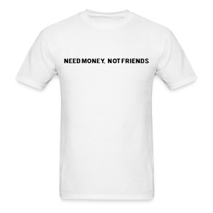 NEED MOENY, NOT FRIENDS - Men's T-Shirt