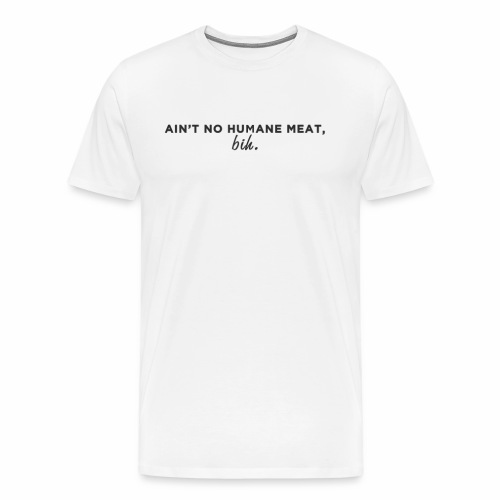 Ain't No Humane Meat, bih. - Men's Premium T-Shirt