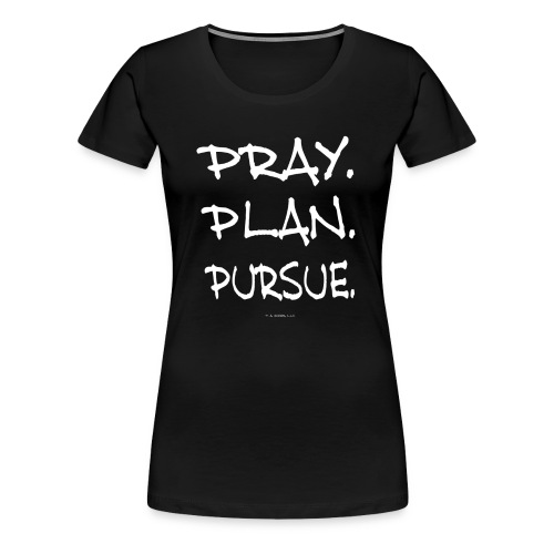 PRAY. PLAN. PURSUE. (ladies black) - Women's Premium T-Shirt