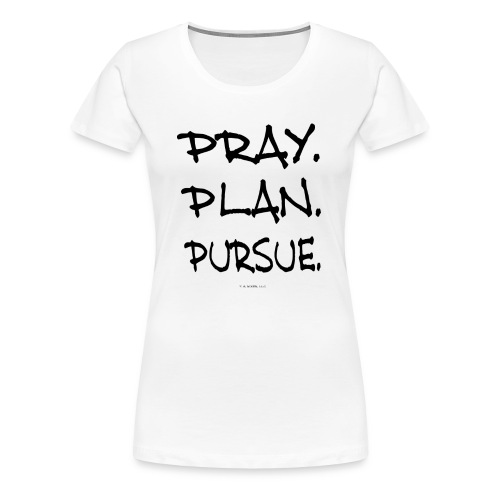 PRAY. PLAN. PURSUE. (ladies white) - Women's Premium T-Shirt