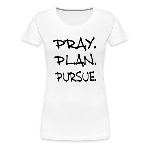 PRAY. PLAN. PURSUE. (ladies white) - Women's Premium T-Shirt