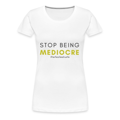 """Confidence Collection  """"Stop being Mediocre"""" - White - Women's Premium T-Shirt"""