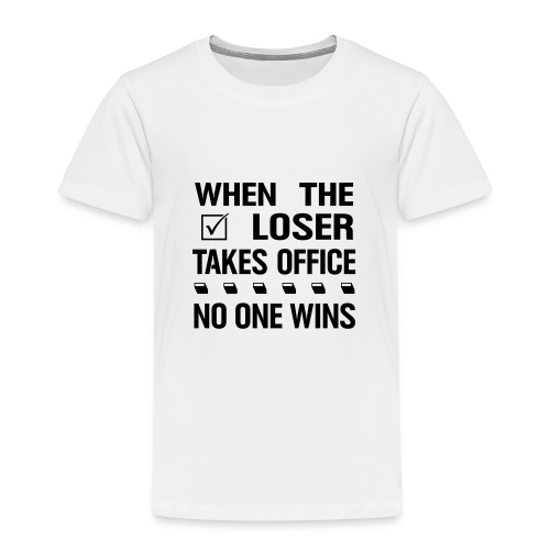 * When the Loser Takes Office * no one wins  - Toddler Premium T-Shirt