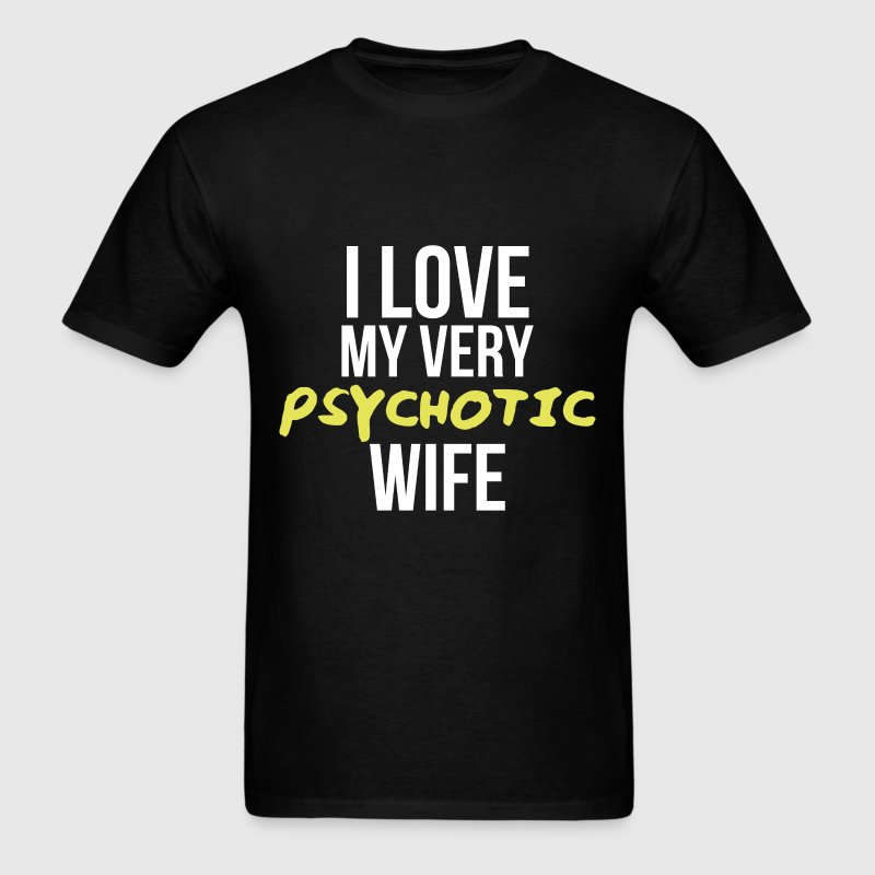 Psychotic Wife - I love my very Psychotic wife. - Men's T-Shirt