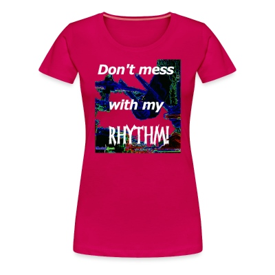 Don't Mess With My Rhythm T - Women's Premium T-Shirt