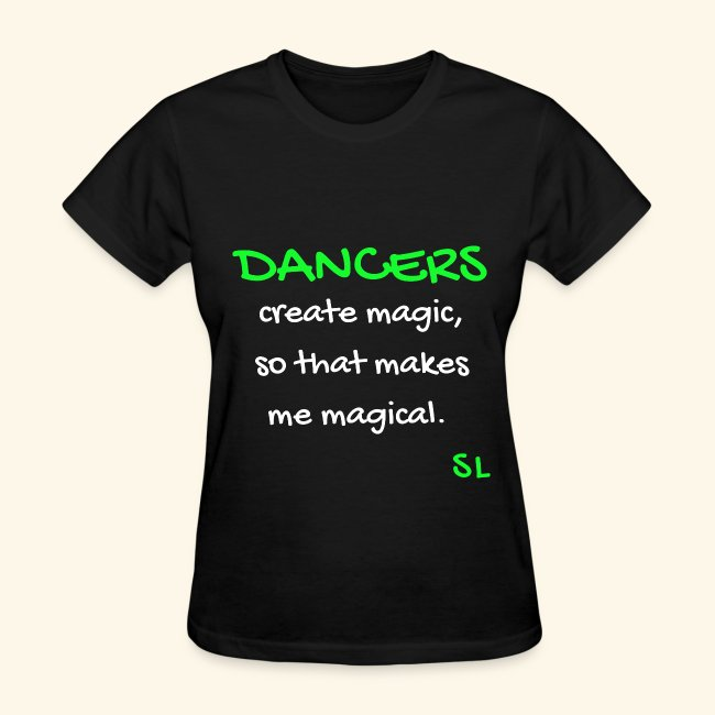 DANCERS create magic, so that makes me magical Women's Dance Quotes T-shirt Clothing by Stephanie Lahart.