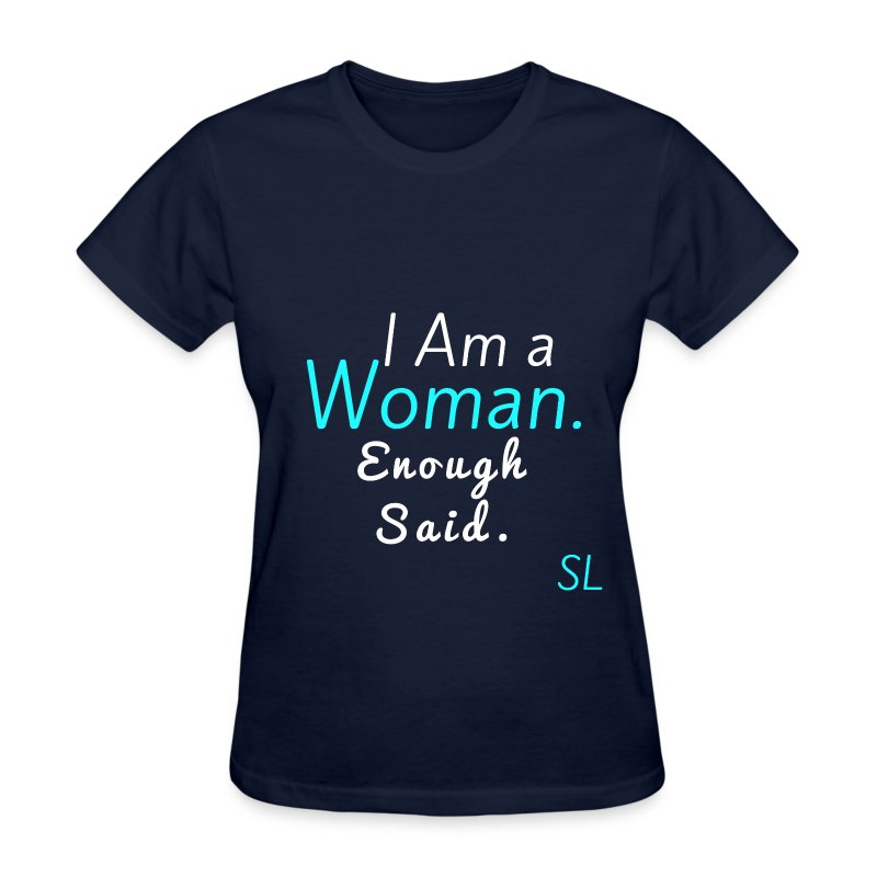 "Women Empowerment and Feminist Tee shirt: ""I Am a Woman. Enough Said."" T-shirt by Stephanie Lahart. - Women's T-Shirt"