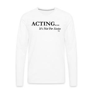 ACTING...It's Not For Sissies (TM Trademark)  - Men's Premium Long Sleeve T-Shirt